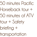 50 minutes Pacific Horseback tour + 50 minutes of ATV tour + Safety briefing + transportation